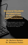 Doctoral Student Perspectives on Motivation and Persistence: Eye-Opening Insights Into the Ideas and Thoughts That Today's Doctoral Students Have About Finishing the Doctoral Degree