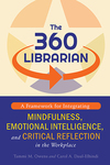 The 360 Librarian : A Framework for Integrating Mindfulness, Emotional Intelligence, and Critical Reflection in the Workplace by Carol A. Daul-Elhindi and Tammi M. Owens